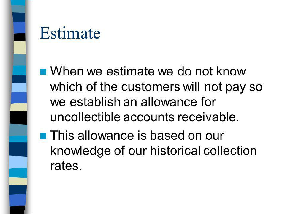 Estimate When we estimate we do not know which of the customers will not pay so we establish an allowance for uncollectible accounts receivable.