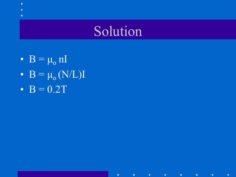 Solution B = μo nI B = μo (N/L)I B = 0.2T