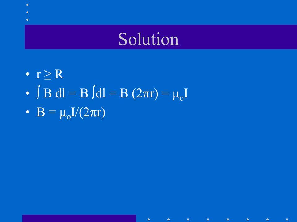 Solution r ≥ R ∫ B dl = B ∫dl = B (2πr) = μoI B = μoI/(2πr)