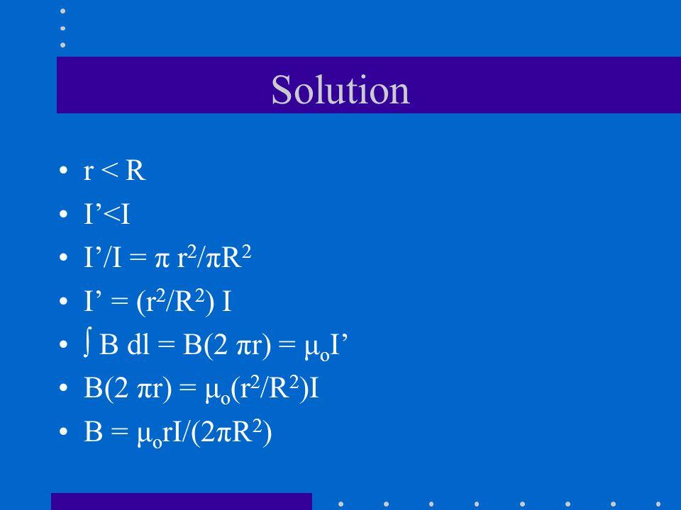 Solution r < R I'<I I'/I = π r2/πR2 I' = (r2/R2) I