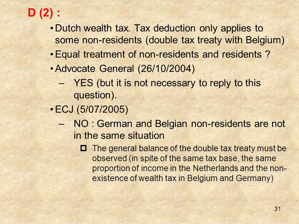 D (2) : • Dutch wealth tax. Tax deduction only applies to some non-residents (double tax treaty with Belgium)