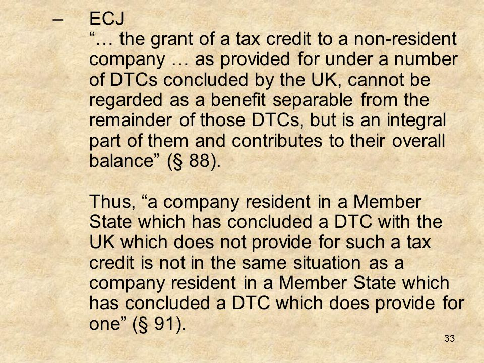 ECJ … the grant of a tax credit to a non-resident company … as provided for under a number of DTCs concluded by the UK, cannot be regarded as a benefit separable from the remainder of those DTCs, but is an integral part of them and contributes to their overall balance (§ 88).