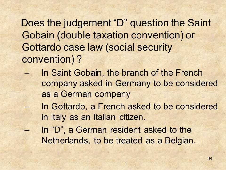 Does the judgement D question the Saint Gobain (double taxation convention) or Gottardo case law (social security convention)