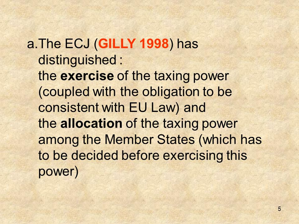 The ECJ (GILLY 1998) has distinguished : the exercise of the taxing power (coupled with the obligation to be consistent with EU Law) and the allocation of the taxing power among the Member States (which has to be decided before exercising this power)