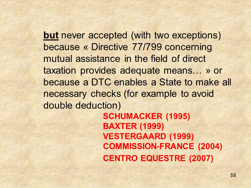 but never accepted (with two exceptions) because « Directive 77/799 concerning mutual assistance in the field of direct taxation provides adequate means… » or because a DTC enables a State to make all necessary checks (for example to avoid double deduction) SCHUMACKER (1995) BAXTER (1999) VESTERGAARD (1999) COMMISSION-FRANCE (2004)