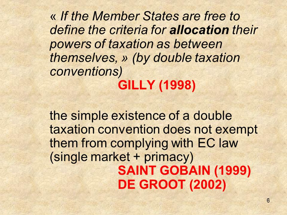 « If the Member States are free to define the criteria for allocation their powers of taxation as between themselves, » (by double taxation conventions) GILLY (1998)