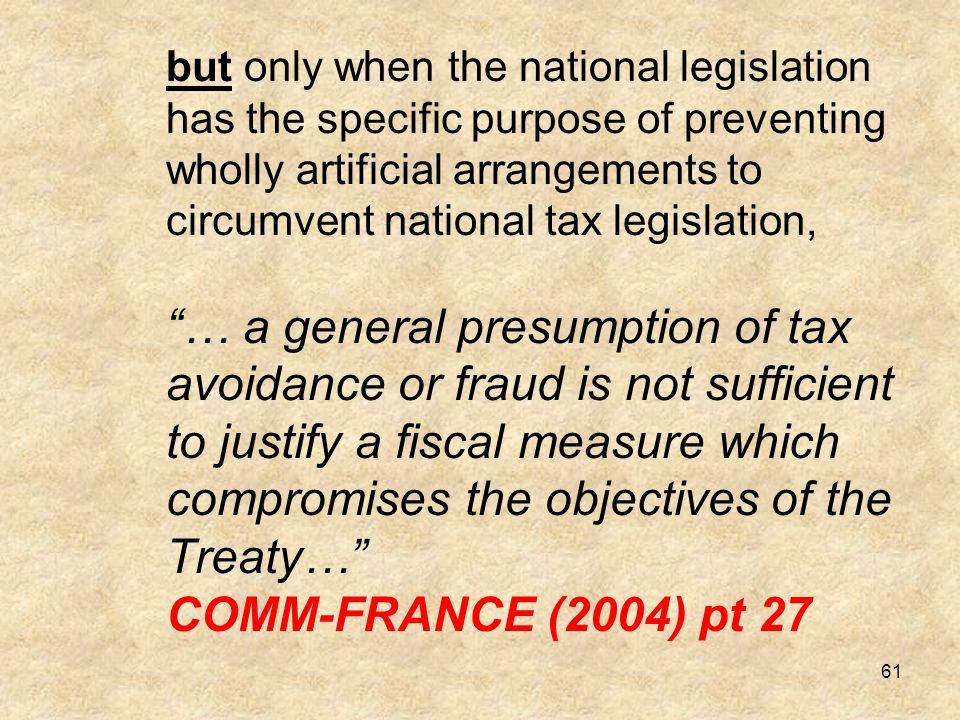 but only when the national legislation has the specific purpose of preventing wholly artificial arrangements to circumvent national tax legislation, … a general presumption of tax avoidance or fraud is not sufficient to justify a fiscal measure which compromises the objectives of the Treaty… COMM-FRANCE (2004) pt 27