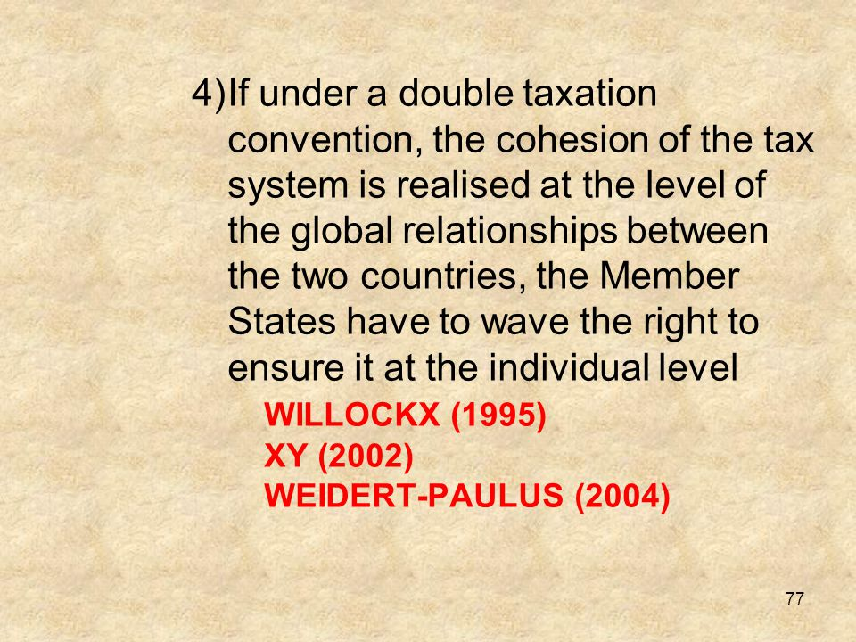 If under a double taxation convention, the cohesion of the tax system is realised at the level of the global relationships between the two countries, the Member States have to wave the right to ensure it at the individual level WILLOCKX (1995) XY (2002) WEIDERT-PAULUS (2004)