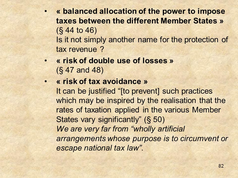 « balanced allocation of the power to impose taxes between the different Member States » (§ 44 to 46) Is it not simply another name for the protection of tax revenue
