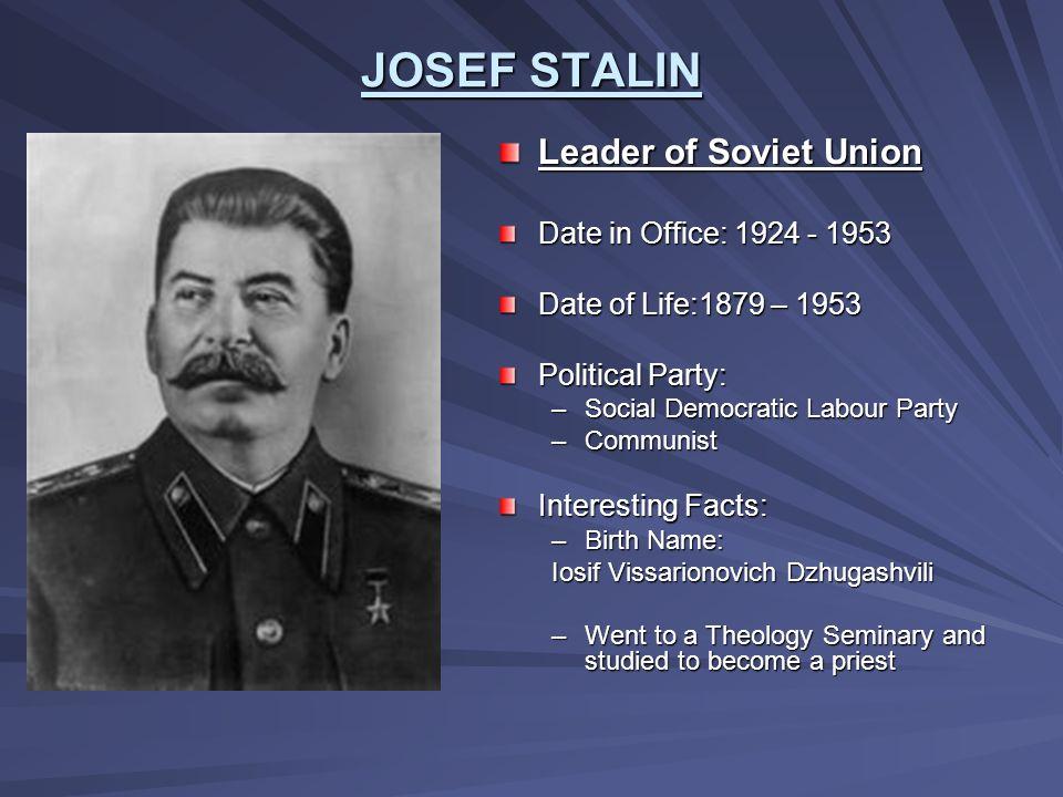 JOSEF STALIN Leader of Soviet Union Date in Office: 1924 - 1953
