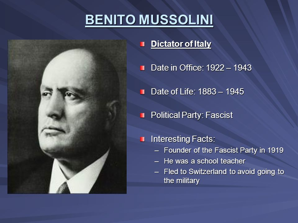 BENITO MUSSOLINI Dictator of Italy Date in Office: 1922 – 1943
