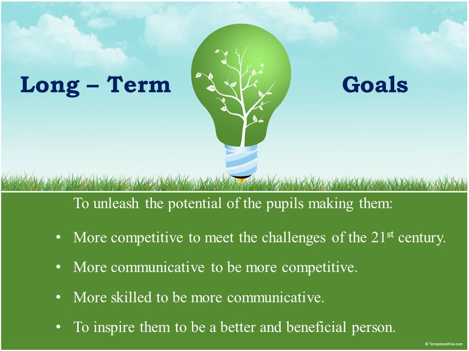 Long – Term Goals To unleash the potential of the pupils making them: