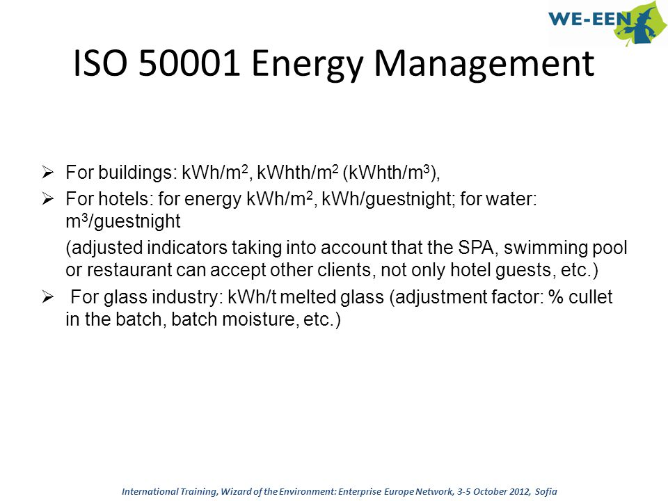 ISO 50001 Energy Management For buildings: kWh/m2, kWhth/m2 (kWhth/m3), For hotels: for energy kWh/m2, kWh/guestnight; for water: m3/guestnight.