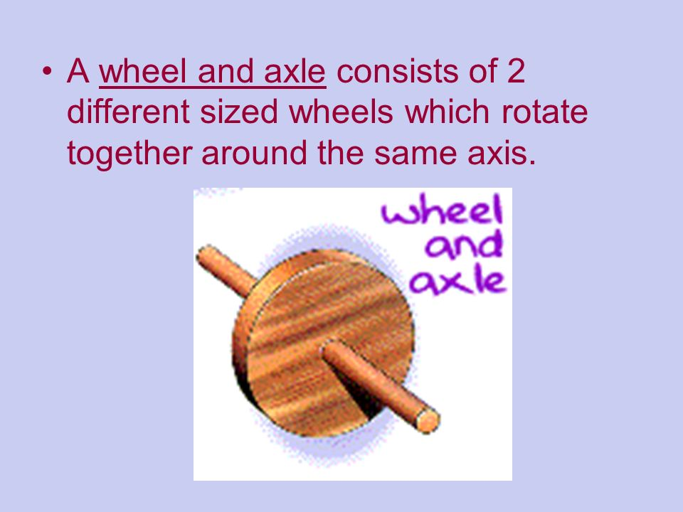 A wheel and axle consists of 2 different sized wheels which rotate together around the same axis.