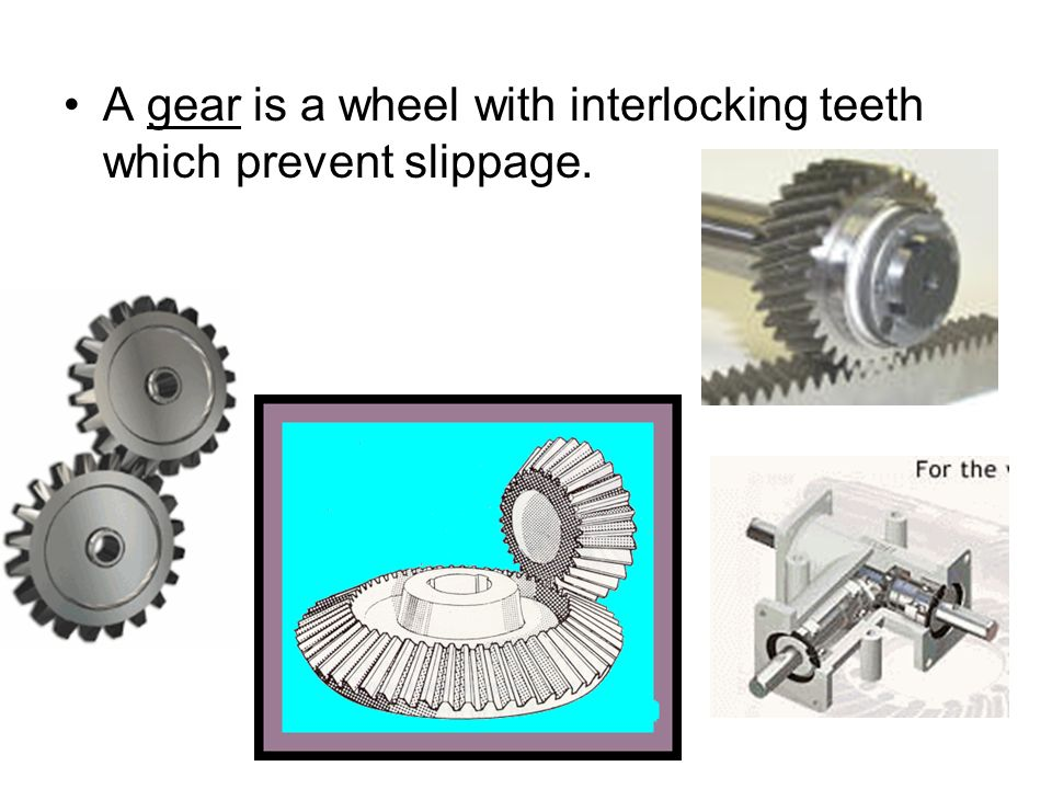 A gear is a wheel with interlocking teeth which prevent slippage.