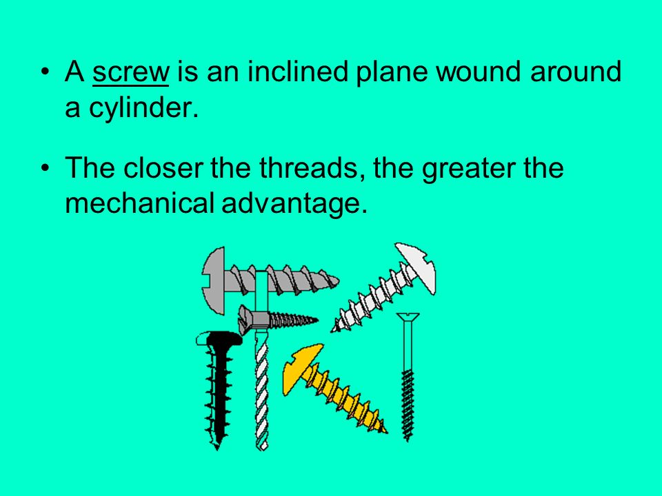 A screw is an inclined plane wound around a cylinder.