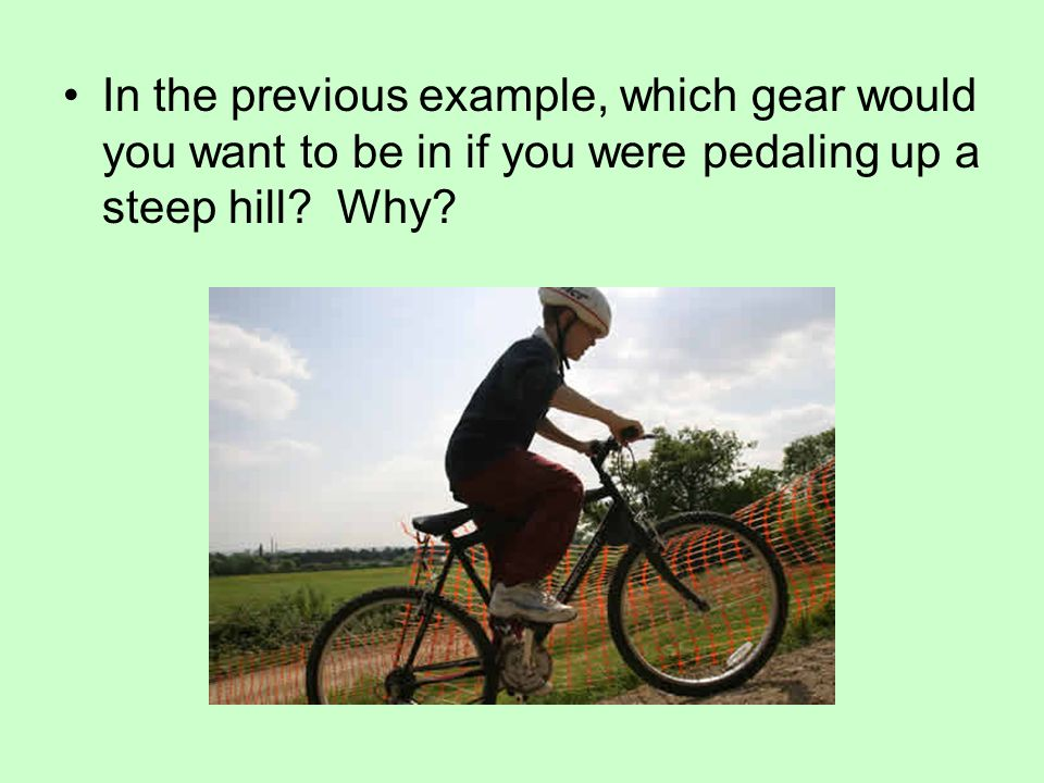 In the previous example, which gear would you want to be in if you were pedaling up a steep hill.