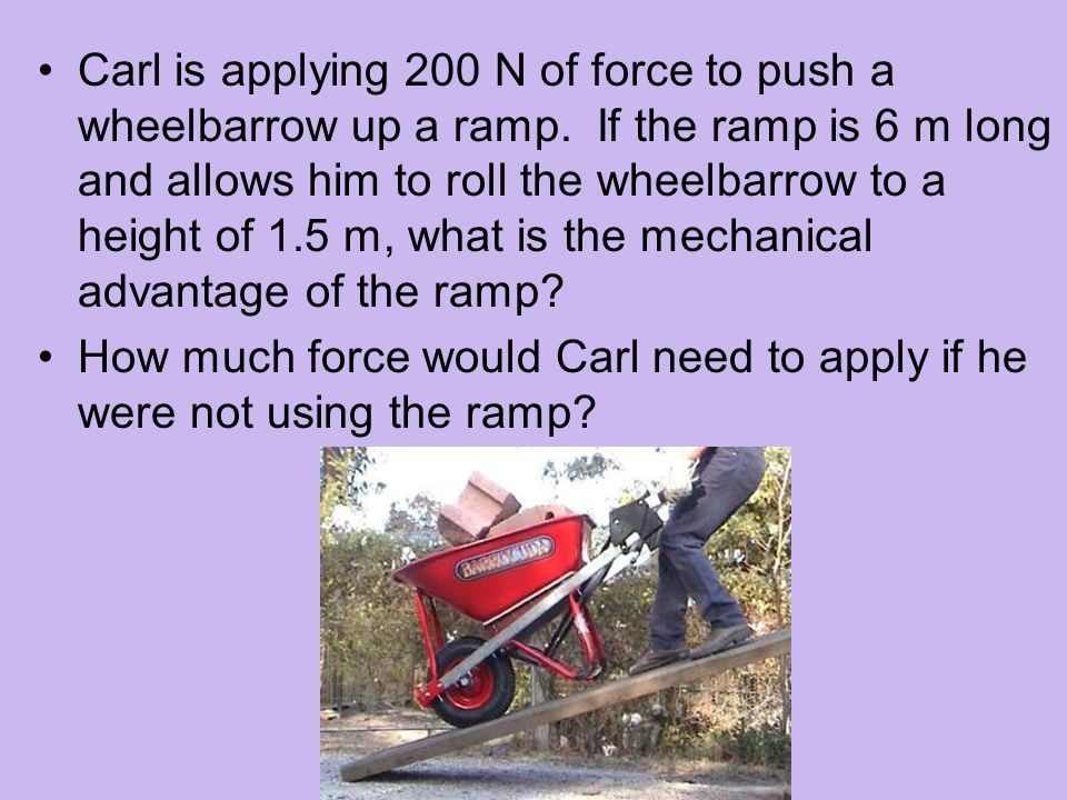 Carl is applying 200 N of force to push a wheelbarrow up a ramp