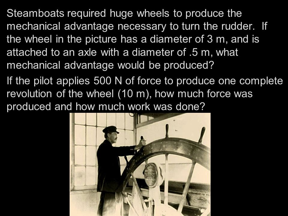 Steamboats required huge wheels to produce the mechanical advantage necessary to turn the rudder. If the wheel in the picture has a diameter of 3 m, and is attached to an axle with a diameter of .5 m, what mechanical advantage would be produced
