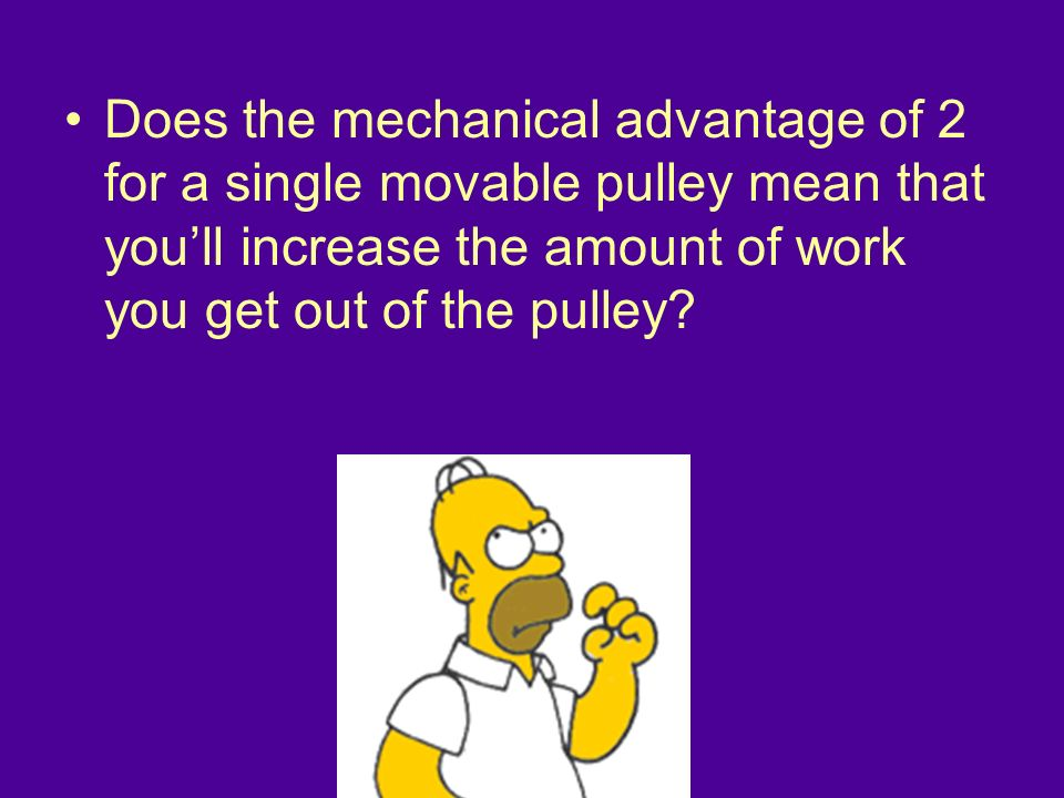 Does the mechanical advantage of 2 for a single movable pulley mean that you'll increase the amount of work you get out of the pulley