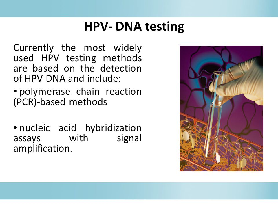 HPV- DNA testing Currently the most widely used HPV testing methods are based on the detection of HPV DNA and include: