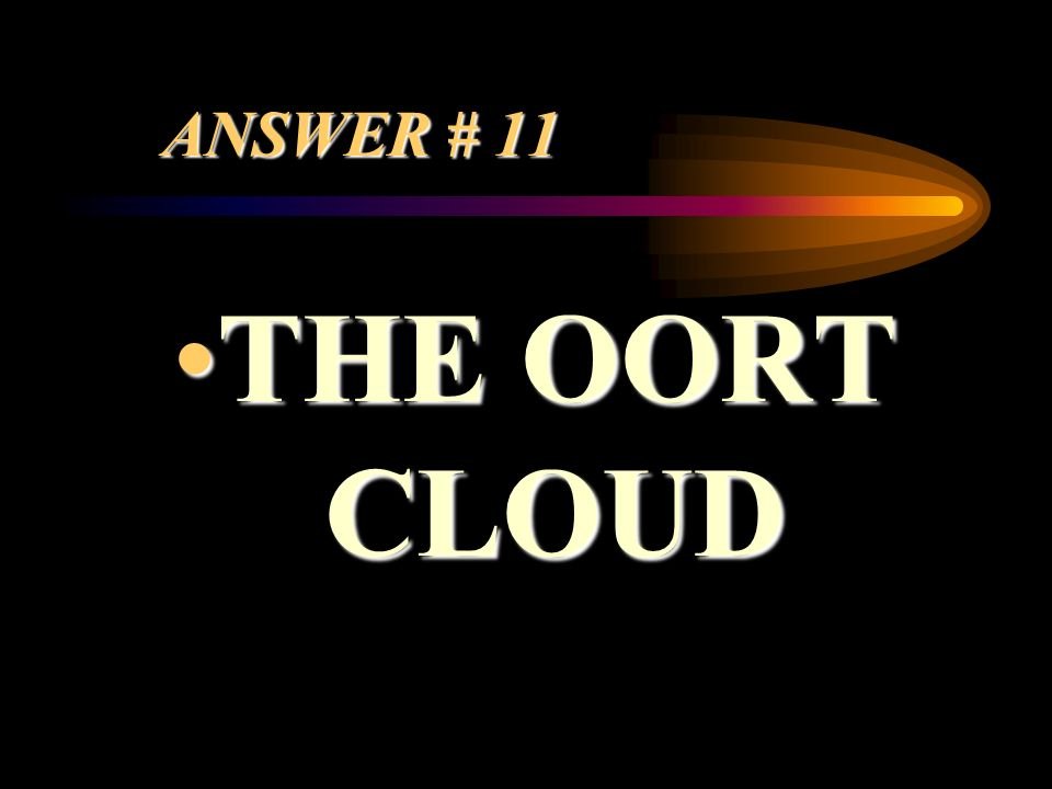 ANSWER # 11 THE OORT CLOUD