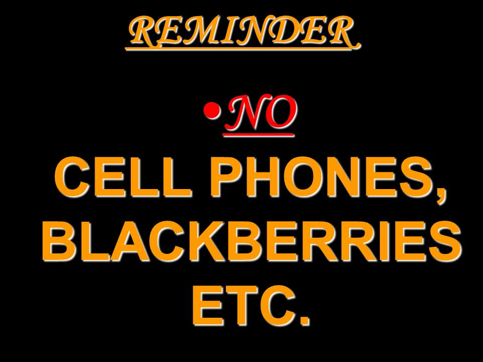 NO CELL PHONES, BLACKBERRIES ETC.
