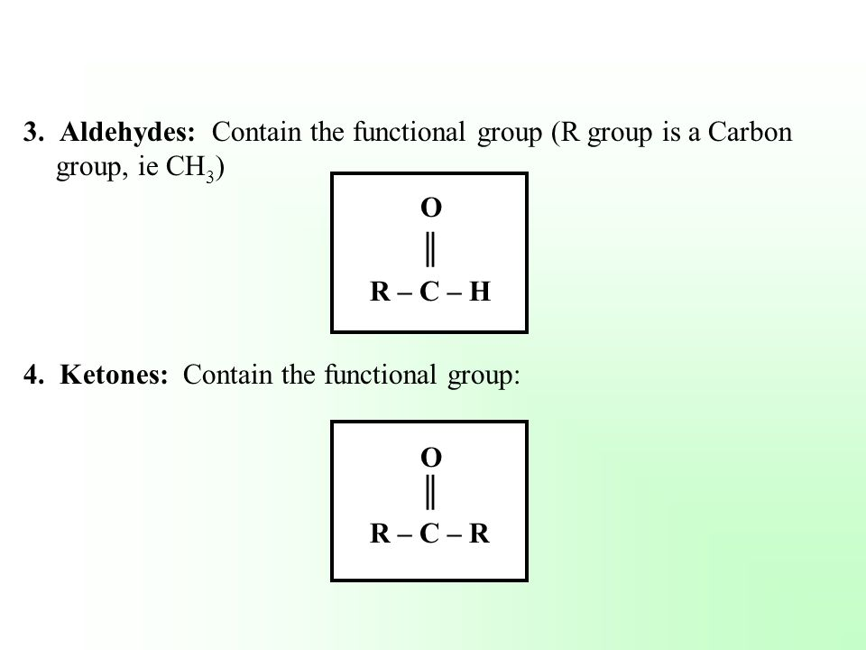3. Aldehydes: Contain the functional group (R group is a Carbon group, ie CH3)