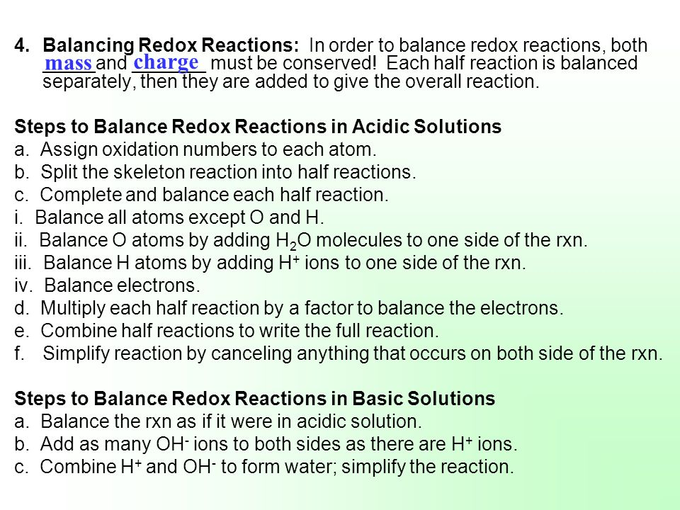 Balancing Redox Reactions: In order to balance redox reactions, both _____and _______ must be conserved! Each half reaction is balanced separately, then they are added to give the overall reaction.