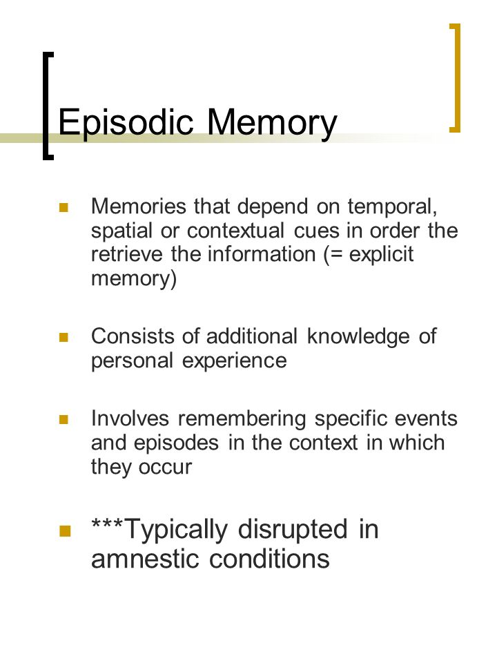 Episodic Memory ***Typically disrupted in amnestic conditions