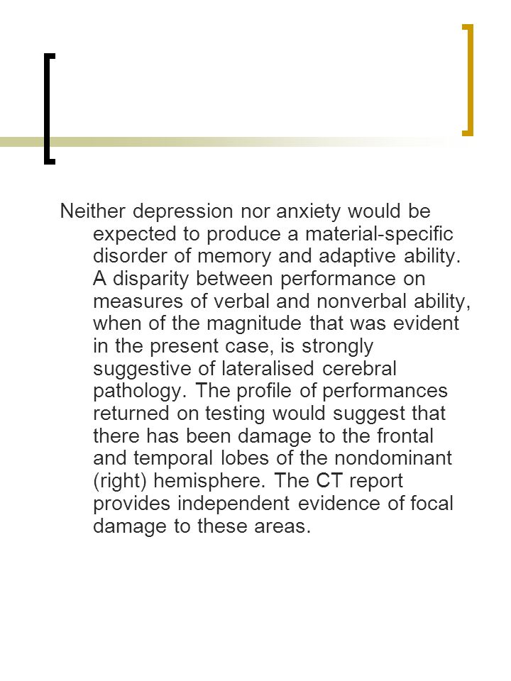 Neither depression nor anxiety would be expected to produce a material-specific disorder of memory and adaptive ability.