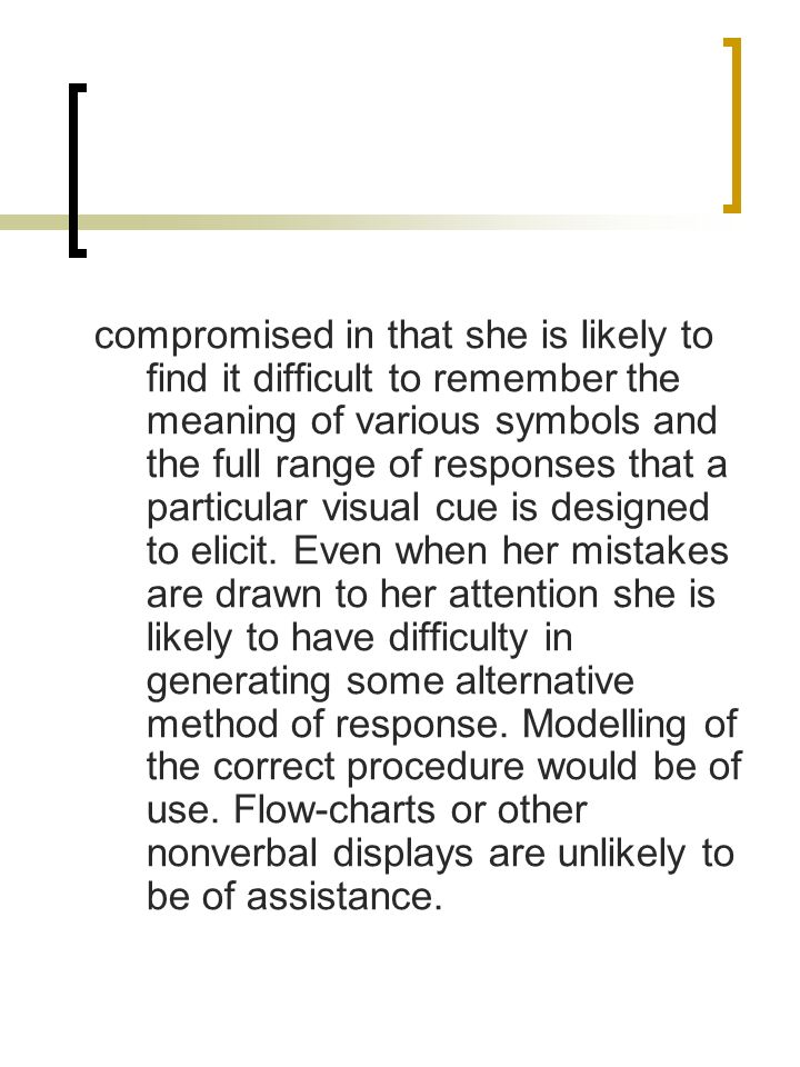 compromised in that she is likely to find it difficult to remember the meaning of various symbols and the full range of responses that a particular visual cue is designed to elicit.