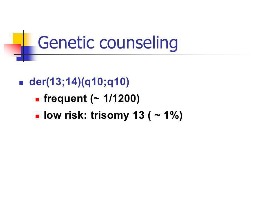 Genetic counseling der(13;14)(q10;q10) frequent (~ 1/1200)
