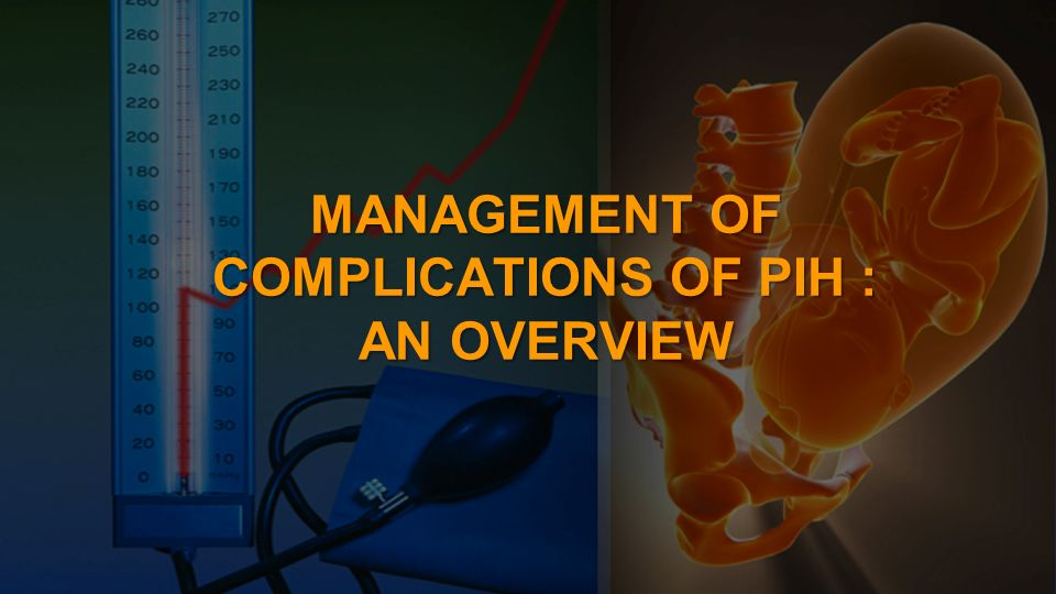MANAGEMENT OF COMPLICATIONS OF PIH : AN OVERVIEW