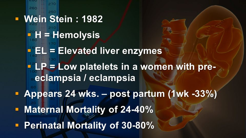 Wein Stein : 1982 H = Hemolysis. EL = Elevated liver enzymes. LP = Low platelets in a women with pre- eclampsia / eclampsia.