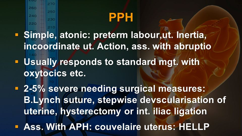 PPH Simple, atonic: preterm labour,ut. Inertia, incoordinate ut. Action, ass. with abruptio. Usually responds to standard mgt. with oxytocics etc.