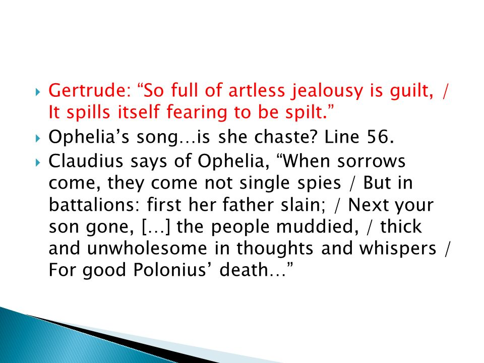 Gertrude: So full of artless jealousy is guilt, / It spills itself fearing to be spilt.