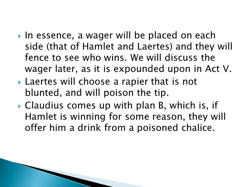 In essence, a wager will be placed on each side (that of Hamlet and Laertes) and they will fence to see who wins. We will discuss the wager later, as it is expounded upon in Act V.