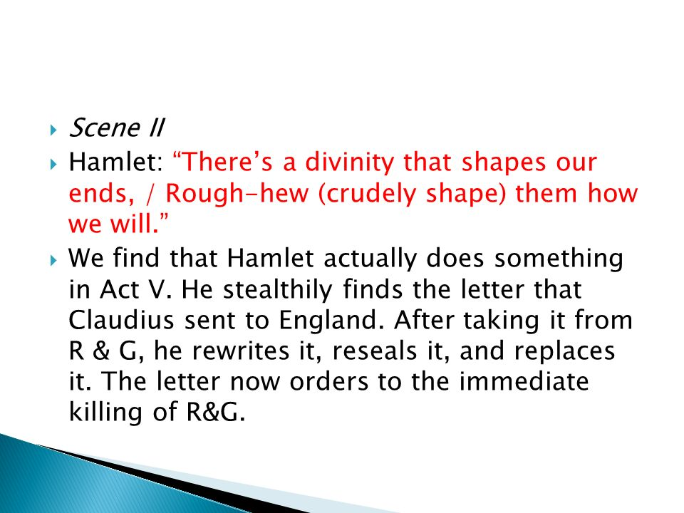 Scene II Hamlet: There's a divinity that shapes our ends, / Rough-hew (crudely shape) them how we will.