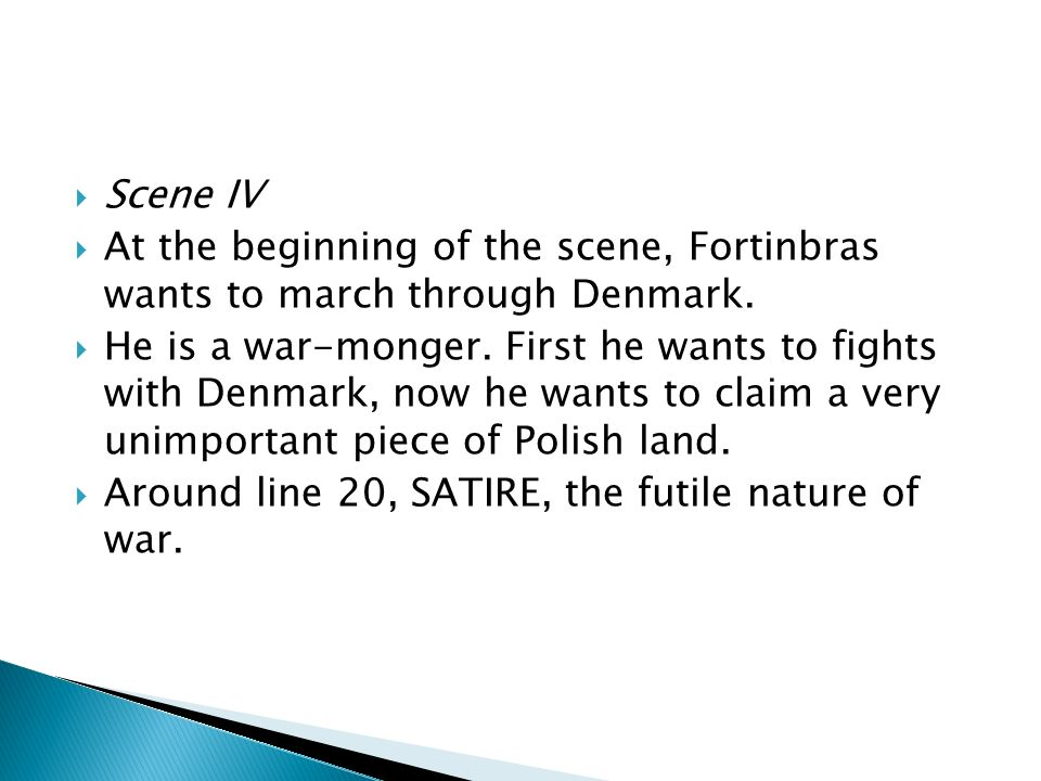 Scene IV At the beginning of the scene, Fortinbras wants to march through Denmark.