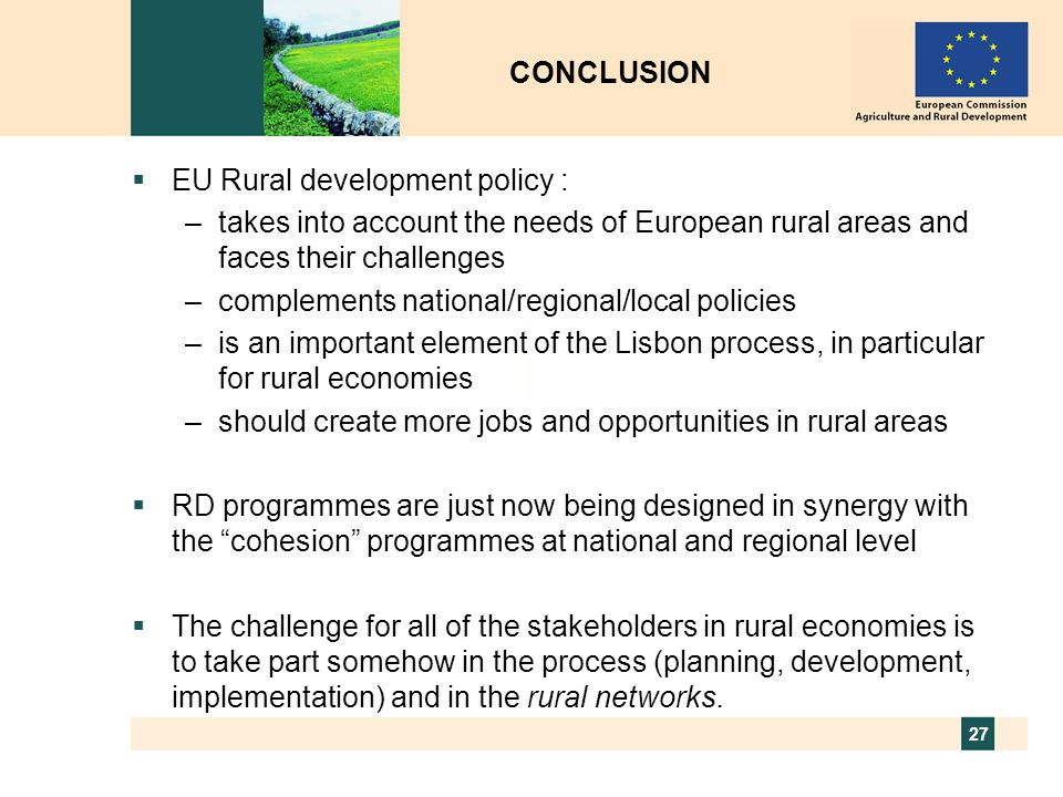 CONCLUSION EU Rural development policy : takes into account the needs of European rural areas and faces their challenges.