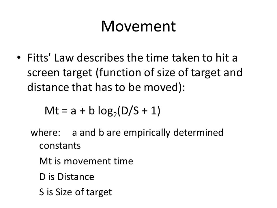 Movement Fitts Law describes the time taken to hit a screen target (function of size of target and distance that has to be moved):