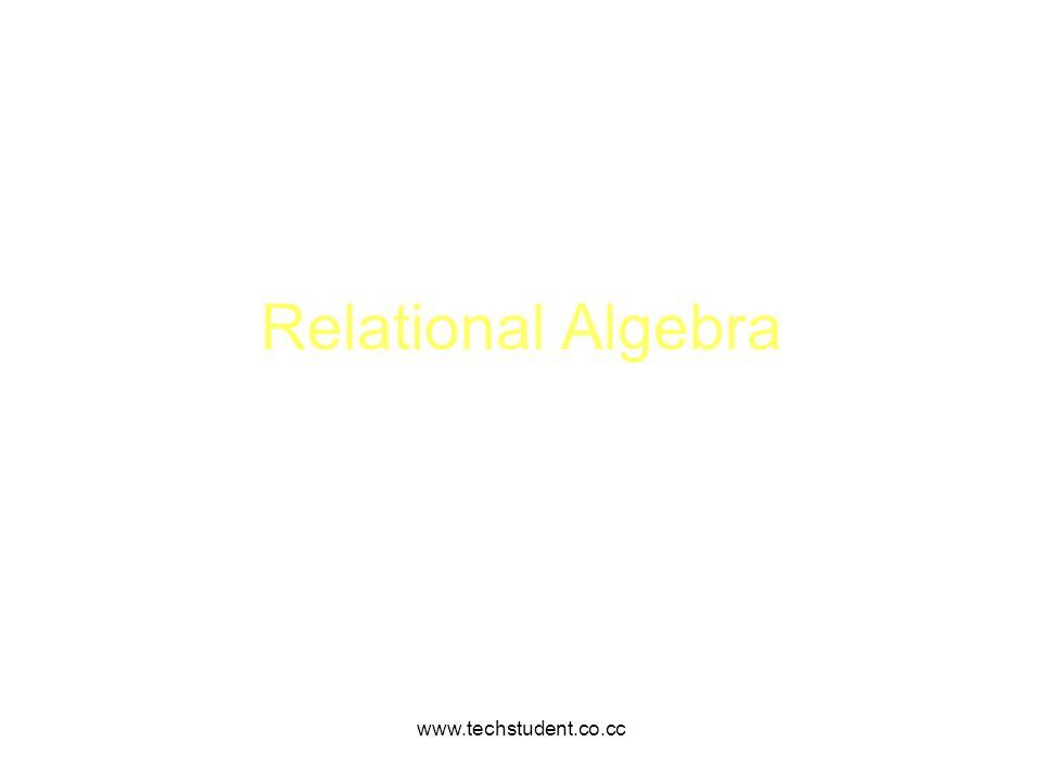 Relational Algebra www.techstudent.co.cc www.techstudent.co.cc