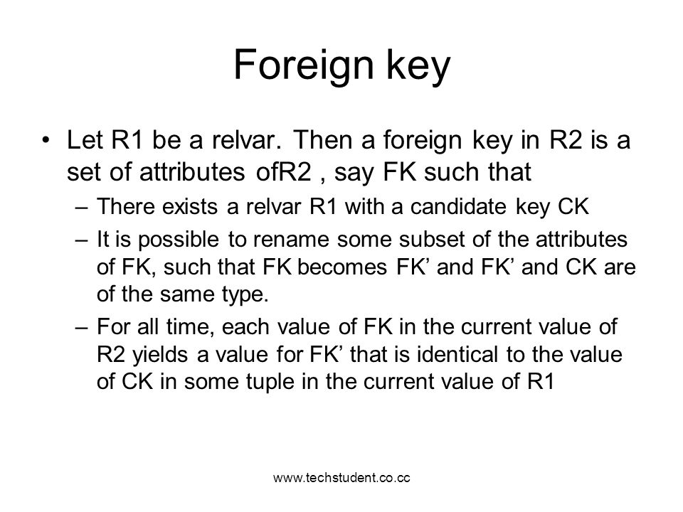 www.techstudent.co.cc Foreign key. Let R1 be a relvar. Then a foreign key in R2 is a set of attributes ofR2 , say FK such that.