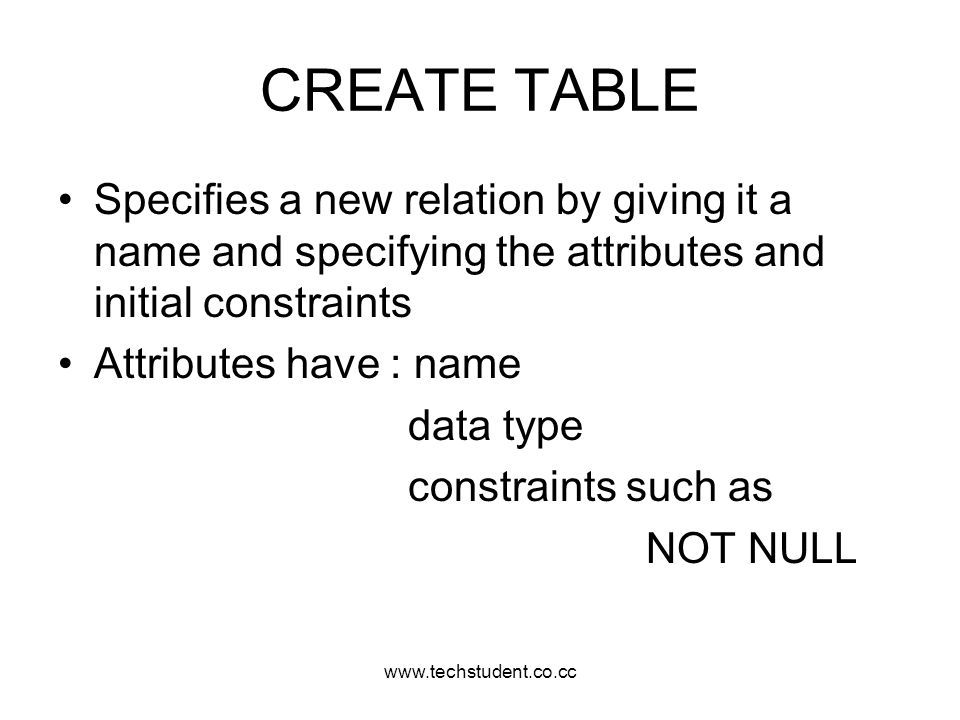 www.techstudent.co.cc CREATE TABLE. Specifies a new relation by giving it a name and specifying the attributes and initial constraints.