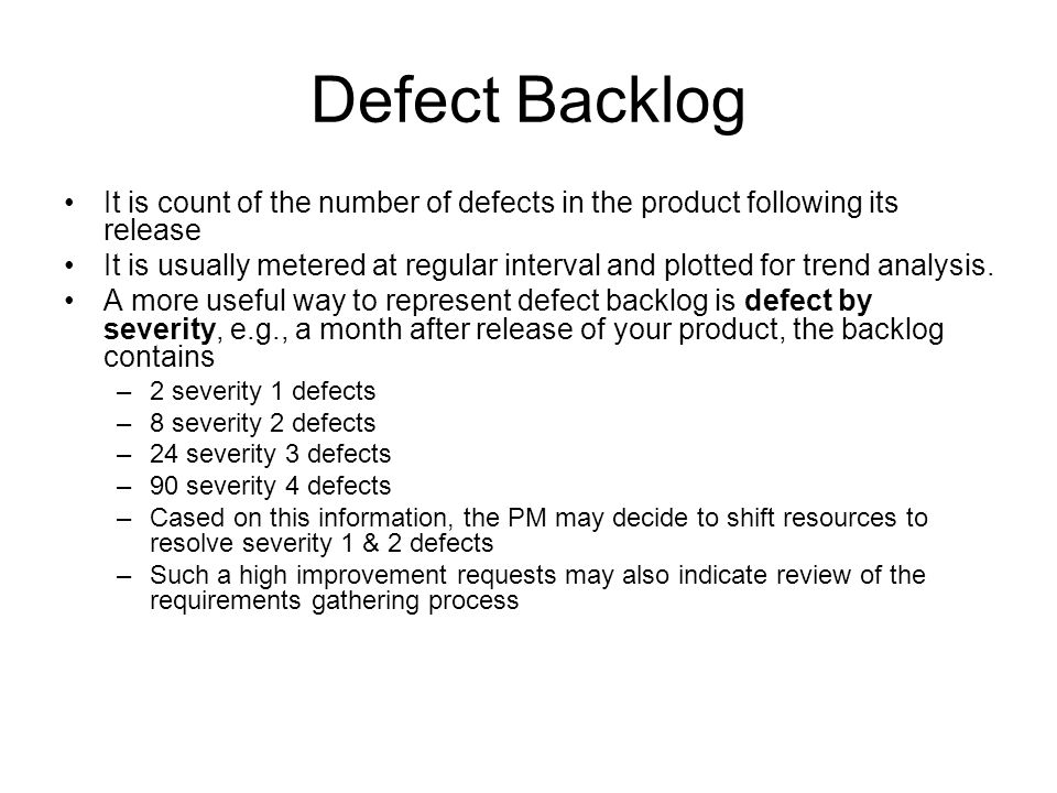 Defect Backlog It is count of the number of defects in the product following its release.
