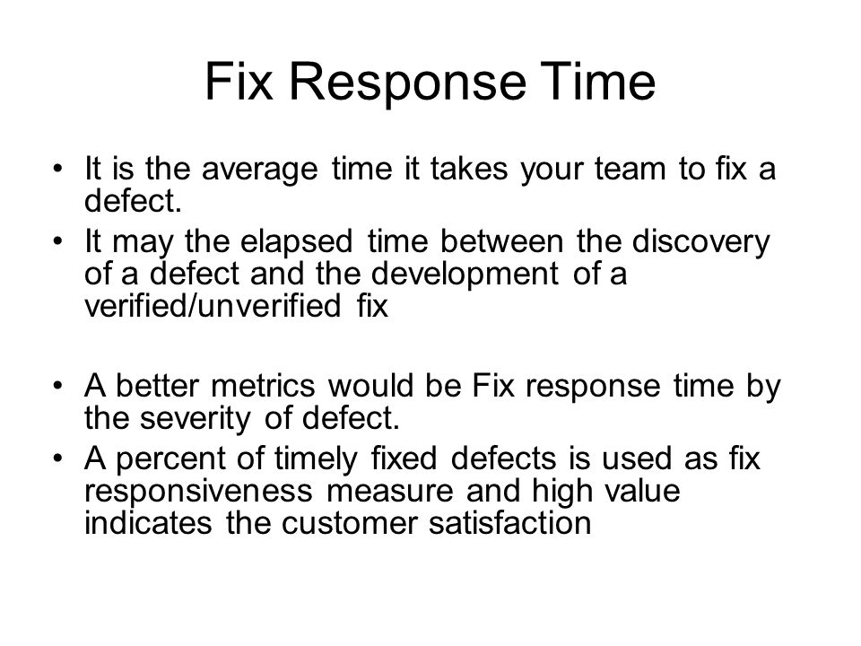 Fix Response Time It is the average time it takes your team to fix a defect.