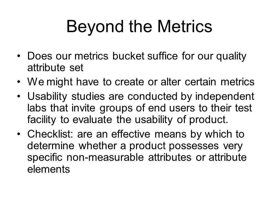 Beyond the Metrics Does our metrics bucket suffice for our quality attribute set. We might have to create or alter certain metrics.