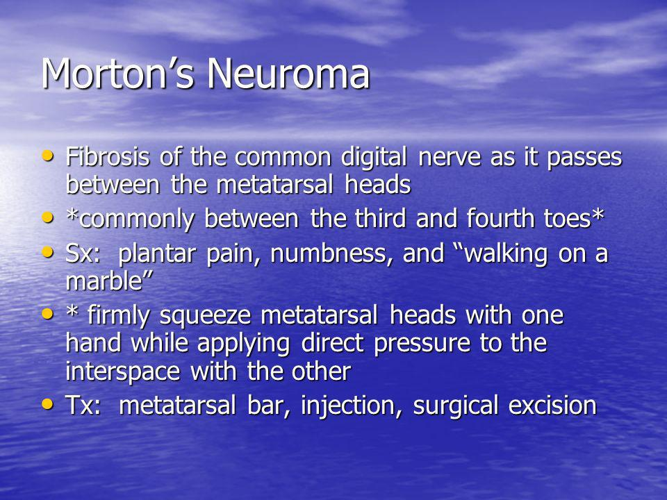 Morton's Neuroma Fibrosis of the common digital nerve as it passes between the metatarsal heads. *commonly between the third and fourth toes*