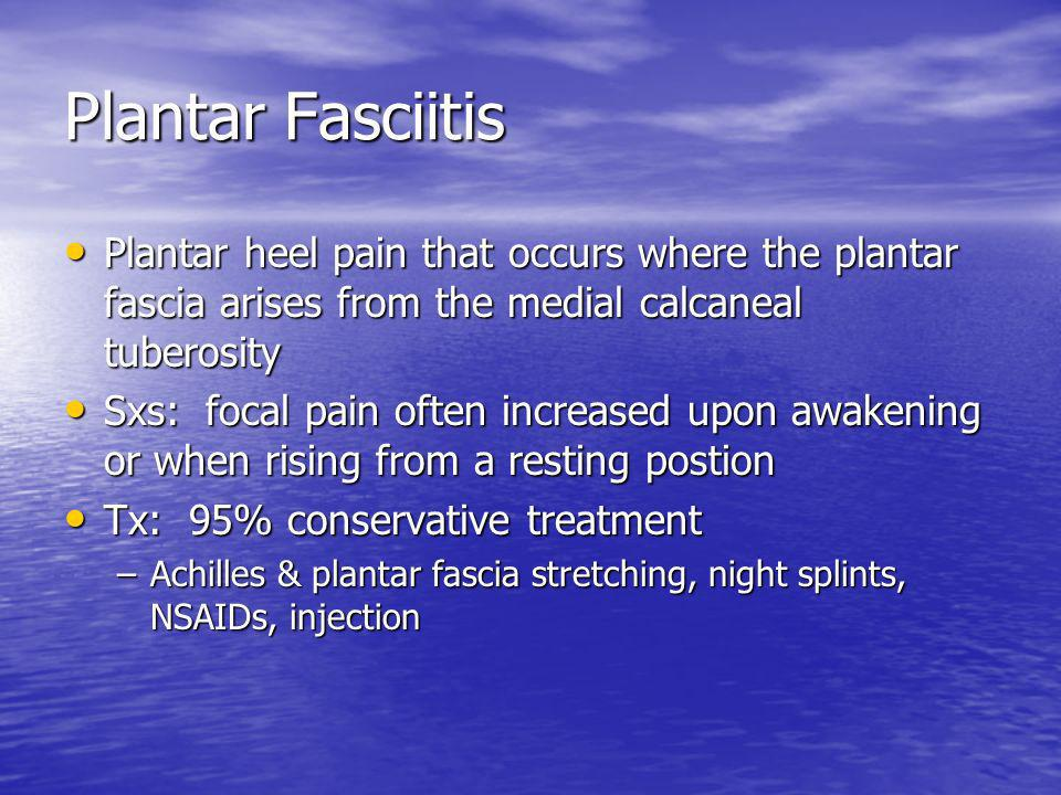 Plantar Fasciitis Plantar heel pain that occurs where the plantar fascia arises from the medial calcaneal tuberosity.